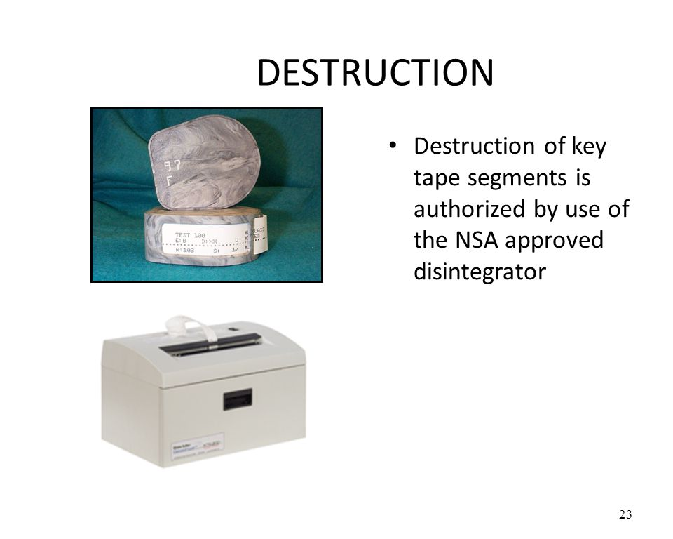 DESTRUCTION Destruction of key tape segments is authorized by use of the NSA approved disintegrator
