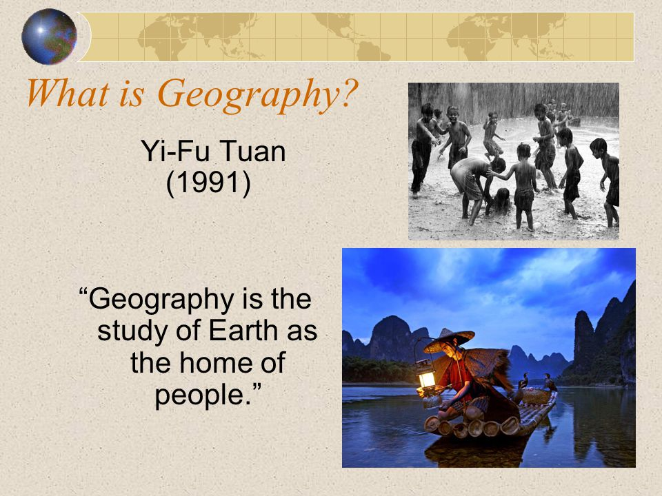Geography is the study of Earth as the home of people.