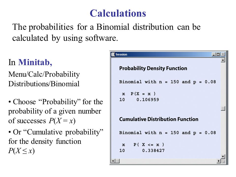 Calculations The probabilities for a Binomial distribution can be calculated by using software. In Minitab,