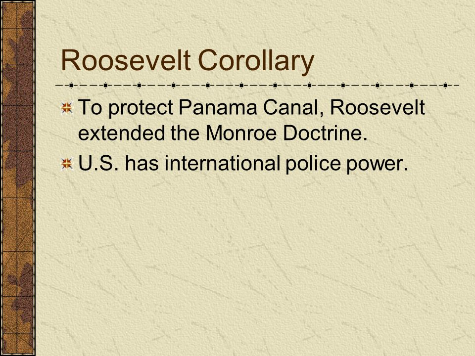 Roosevelt Corollary To protect Panama Canal, Roosevelt extended the Monroe Doctrine.