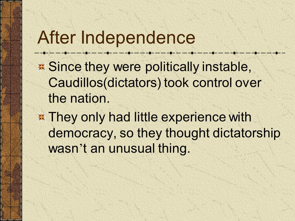 After Independence Since they were politically instable, Caudillos(dictators) took control over the nation.