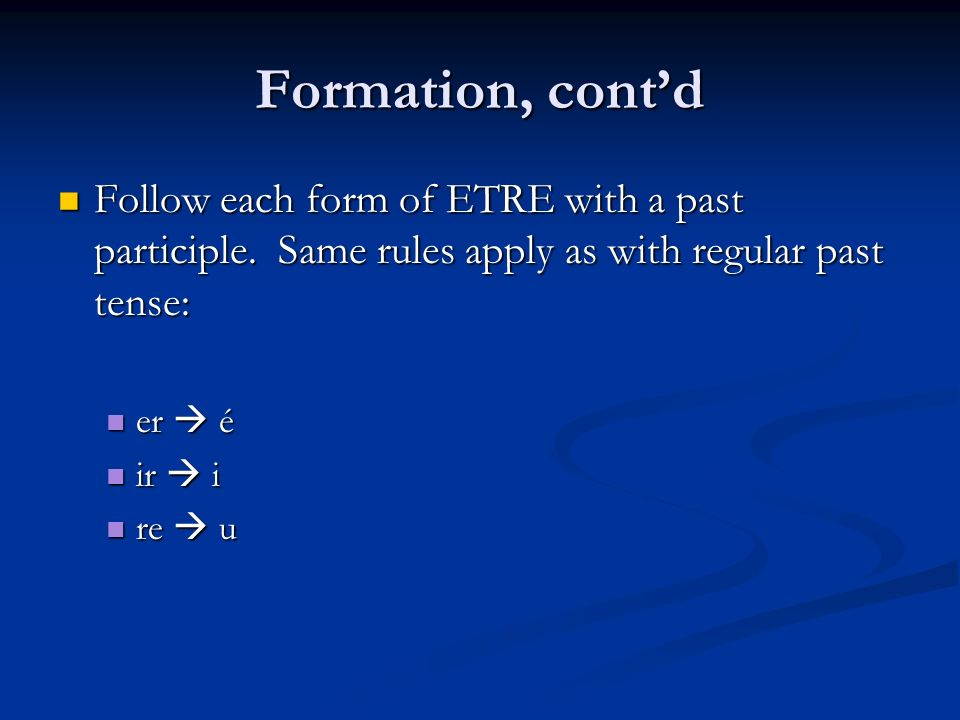Formation, cont'd Follow each form of ETRE with a past participle. Same rules apply as with regular past tense: