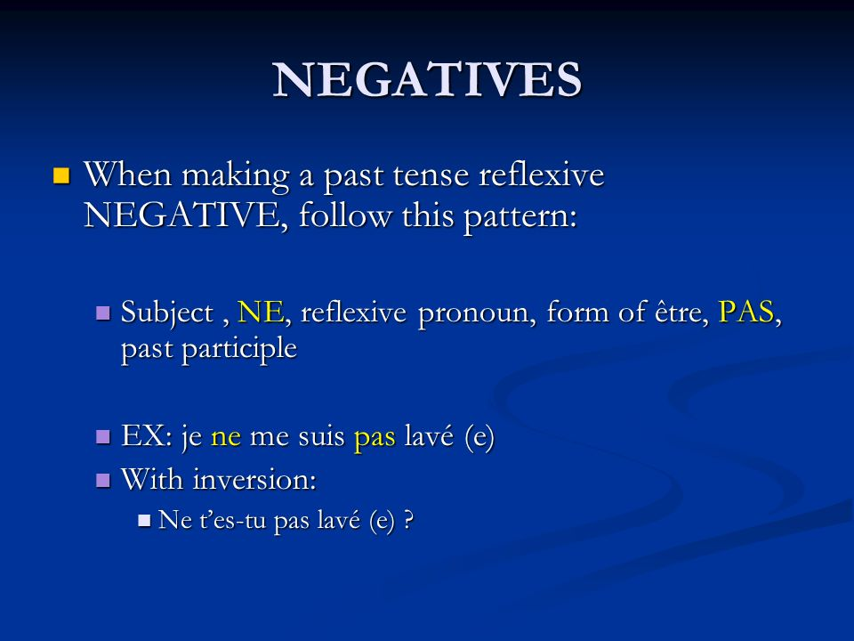 NEGATIVES When making a past tense reflexive NEGATIVE, follow this pattern: Subject , NE, reflexive pronoun, form of être, PAS, past participle.