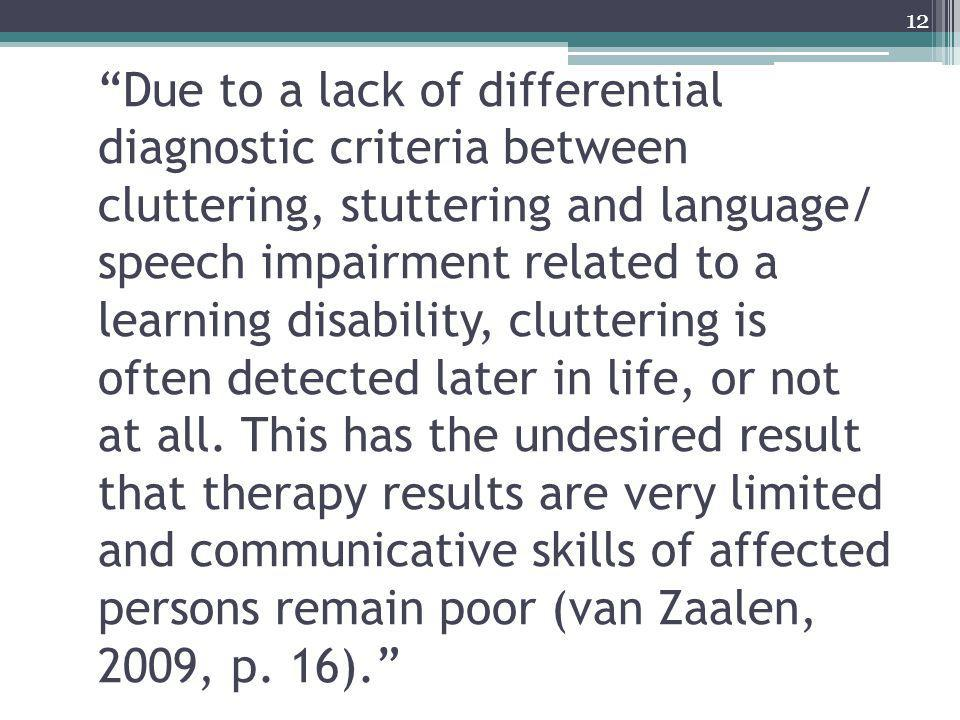 Due to a lack of differential diagnostic criteria between cluttering, stuttering and language/ speech impairment related to a learning disability, cluttering is often detected later in life, or not at all.