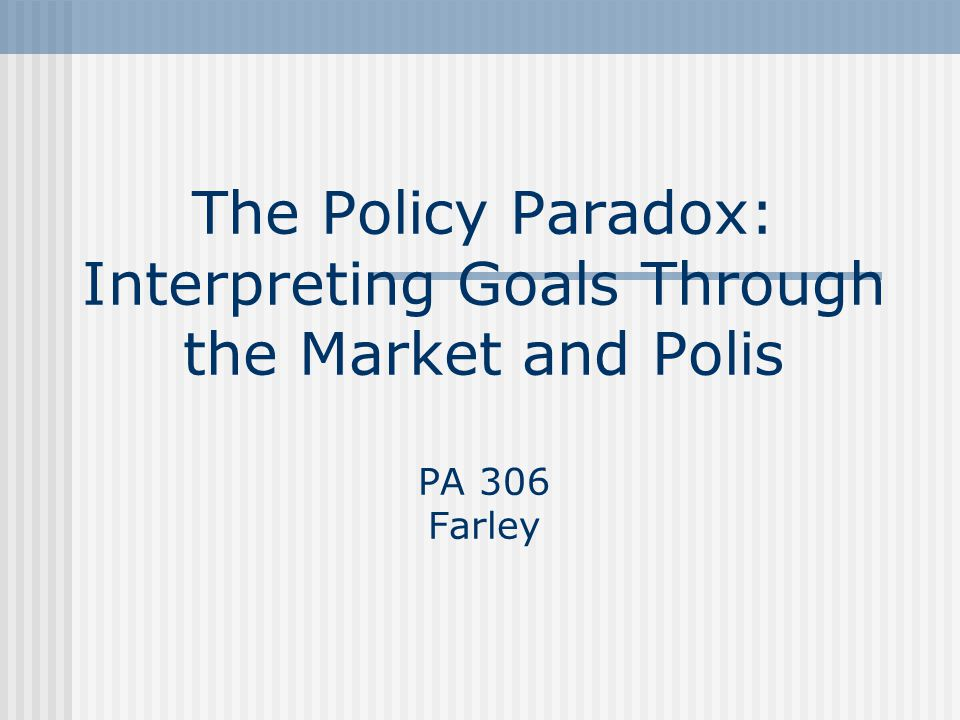 The Policy Paradox: Interpreting Goals Through the Market and Polis PA 306 Farley