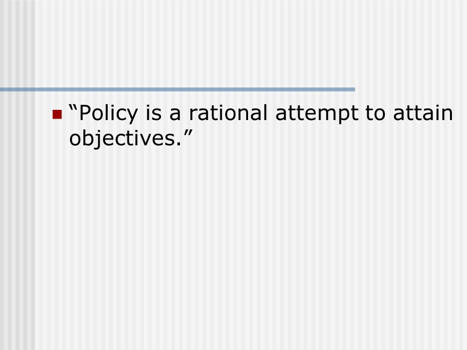 Policy is a rational attempt to attain objectives.