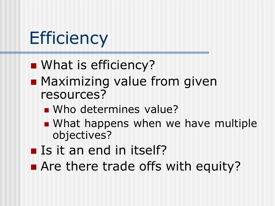 Efficiency What is efficiency Maximizing value from given resources