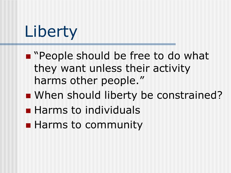 Liberty People should be free to do what they want unless their activity harms other people. When should liberty be constrained
