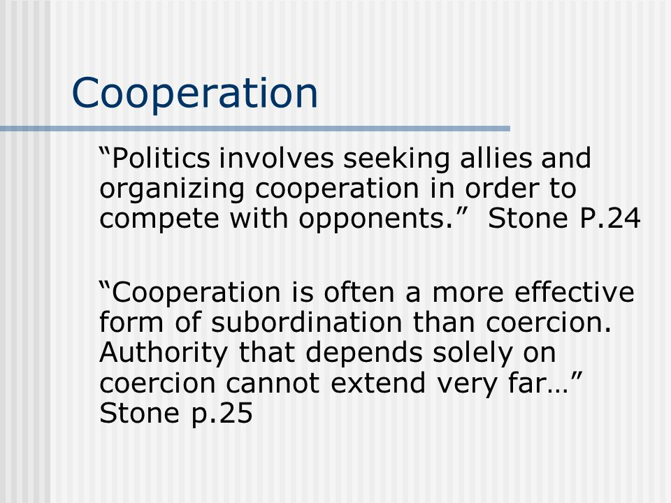 Cooperation Politics involves seeking allies and organizing cooperation in order to compete with opponents. Stone P.24.