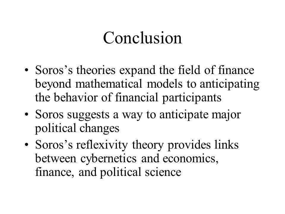 Conclusion Soros's theories expand the field of finance beyond mathematical models to anticipating the behavior of financial participants.