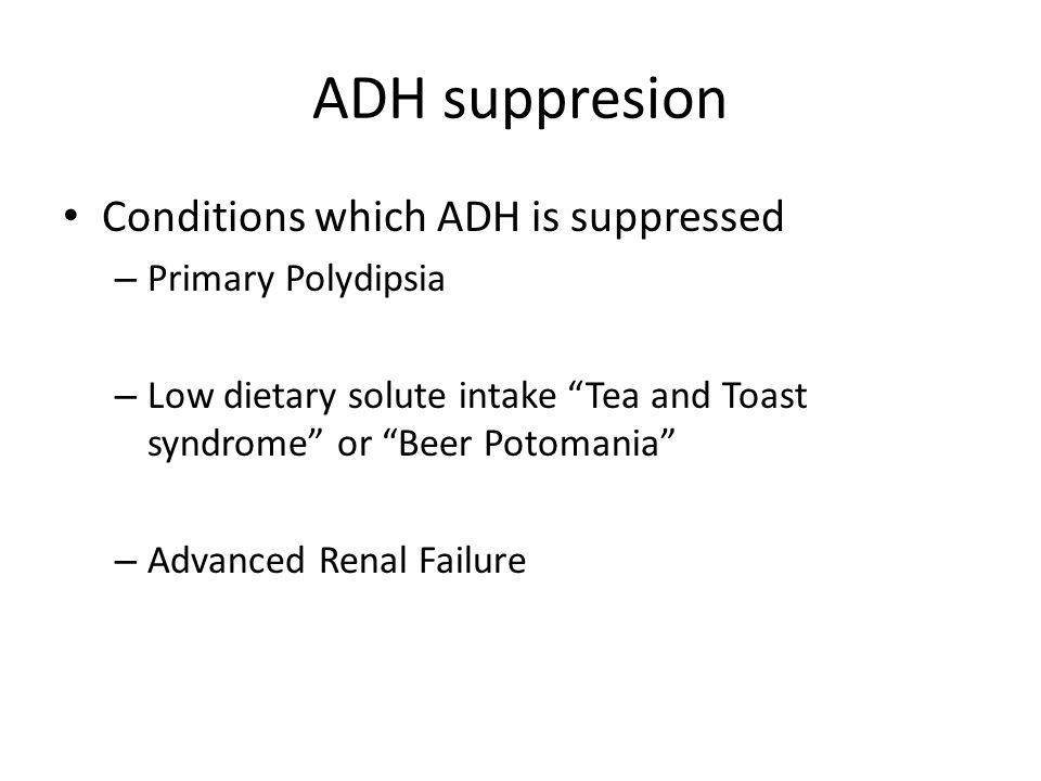 ADH suppresion Conditions which ADH is suppressed Primary Polydipsia
