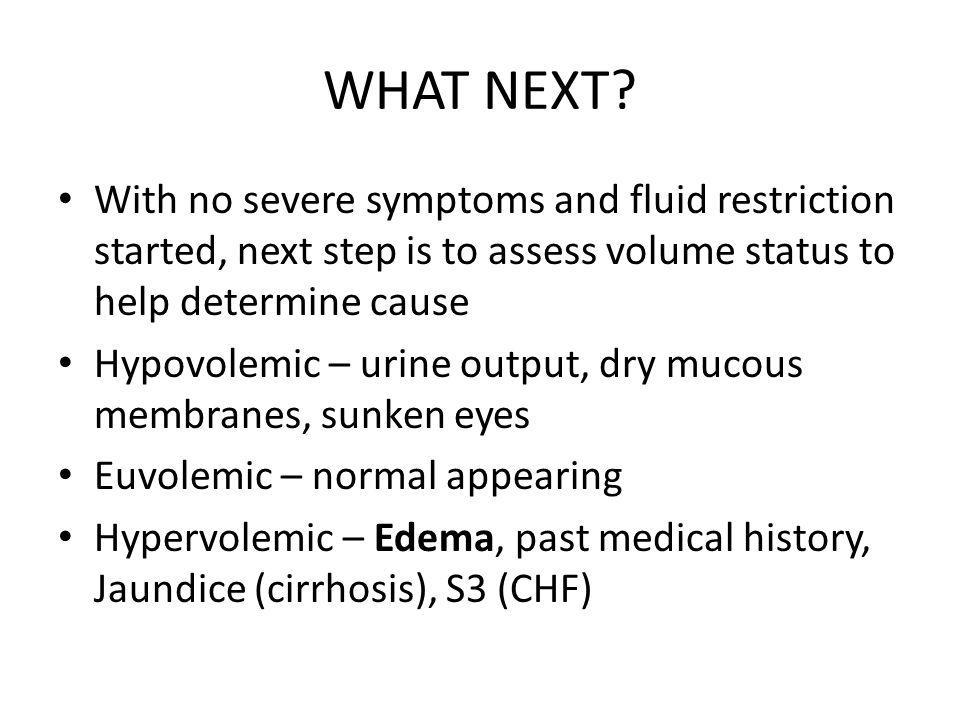 WHAT NEXT With no severe symptoms and fluid restriction started, next step is to assess volume status to help determine cause.