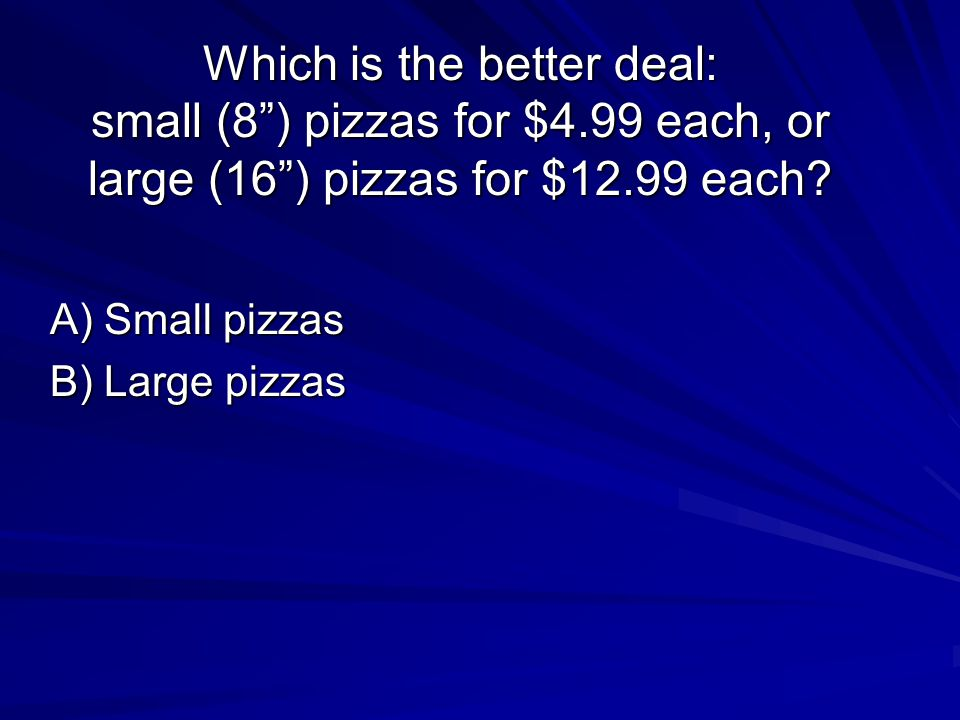 Which is the better deal: small (8 ) pizzas for $4