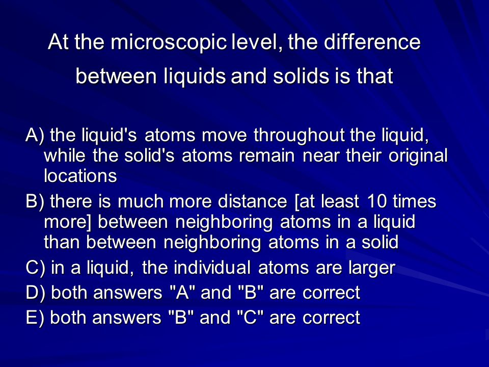 At the microscopic level, the difference between liquids and solids is that