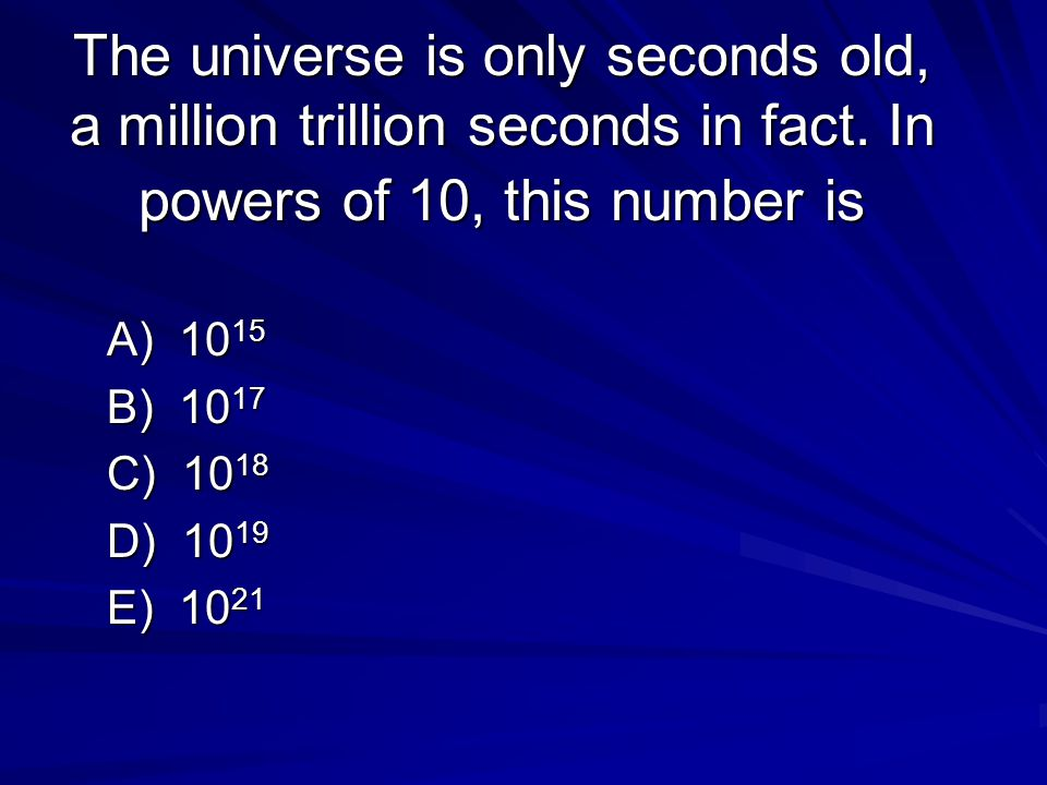 The universe is only seconds old, a million trillion seconds in fact