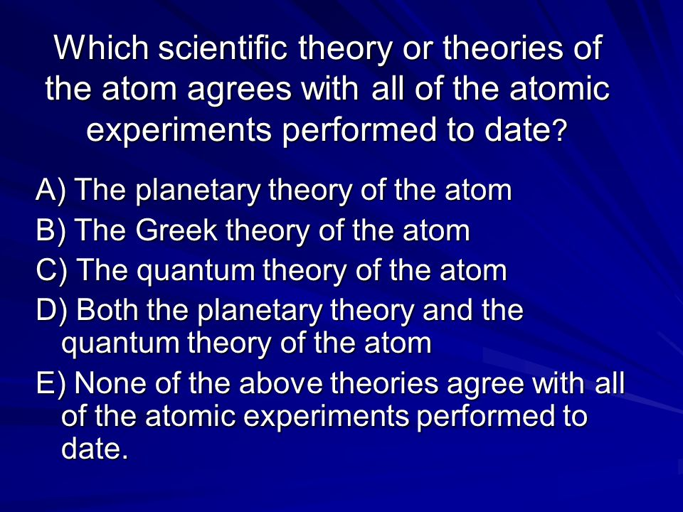 Which scientific theory or theories of the atom agrees with all of the atomic experiments performed to date