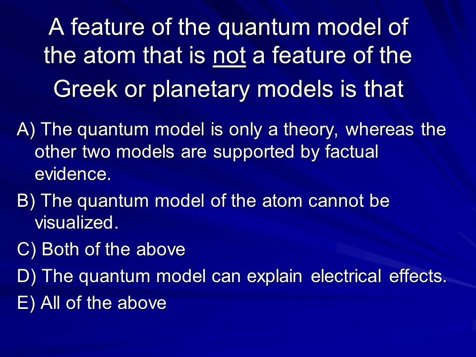 A feature of the quantum model of the atom that is not a feature of the Greek or planetary models is that