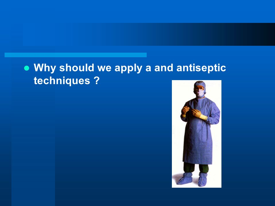 Why should we apply a and antiseptic techniques