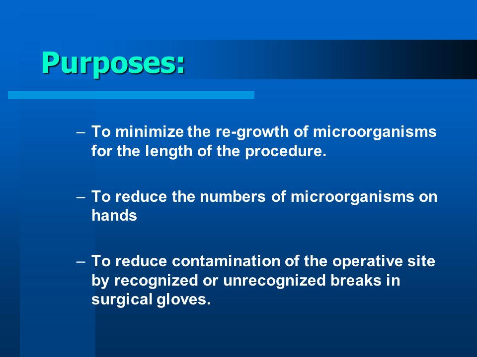 Purposes: To minimize the re-growth of microorganisms for the length of the procedure. To reduce the numbers of microorganisms on hands.