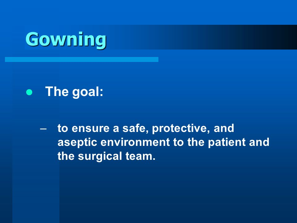 Gowning The goal: to ensure a safe, protective, and aseptic environment to the patient and the surgical team.
