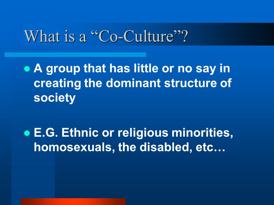 What is a Co-Culture A group that has little or no say in creating the dominant structure of society.