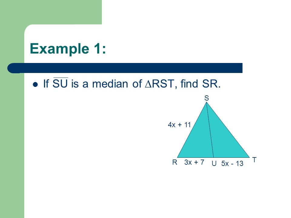 Example 1: If SU is a median of ∆RST, find SR. S 4x + 11 T R 3x + 7 U
