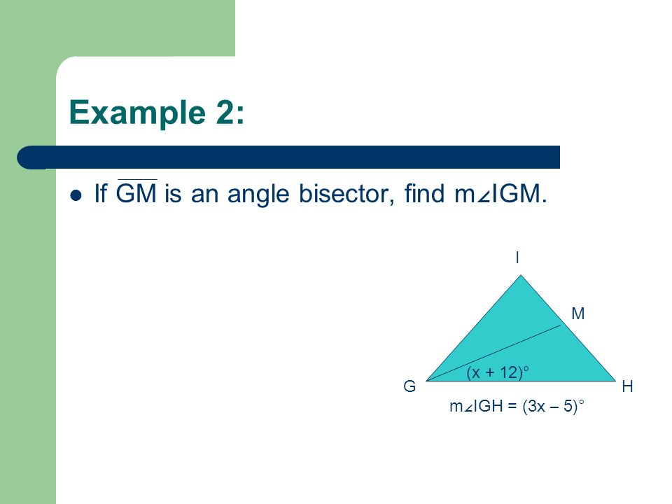 Example 2: If GM is an angle bisector, find m∠IGM. I M (x + 12)° G H