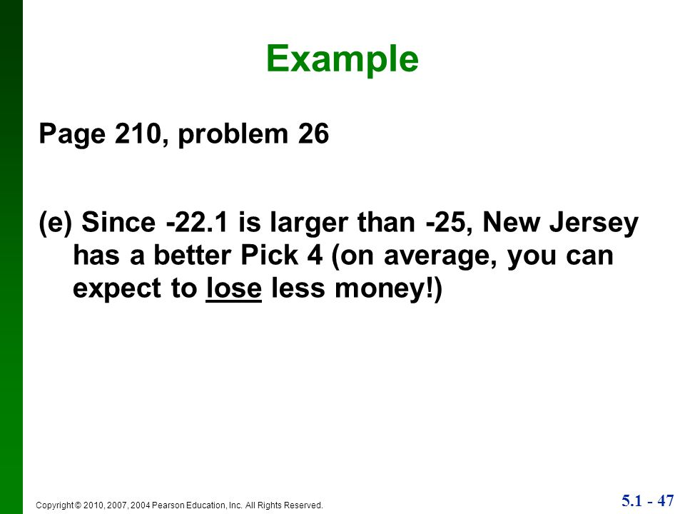 Example Page 210, problem 26. (e) Since -22.1 is larger than -25, New Jersey has a better Pick 4 (on average, you can expect to lose less money!)