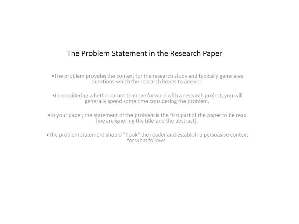 problem statement in research paper Statement of the problem this should include (a) a clear statement that the problem exists, (b) evidence that supports the existence of the problem, (c) evidence of an existing trend that has led to the problem, (d) definitions of major concepts and terms (this can be provided below in a subsection), (e) a clear description of.