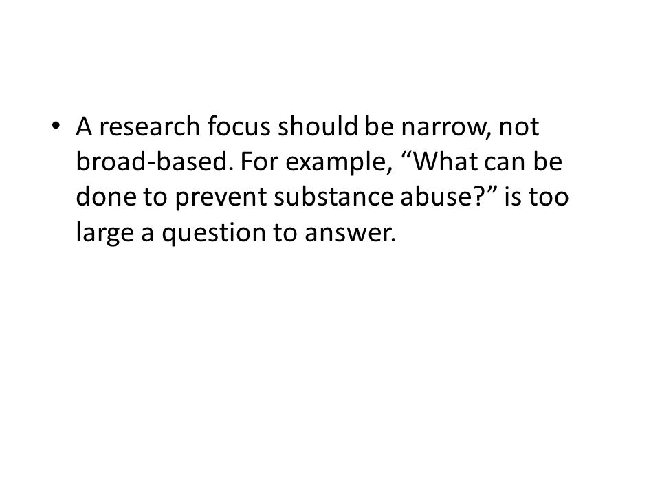 A research focus should be narrow, not broad-based