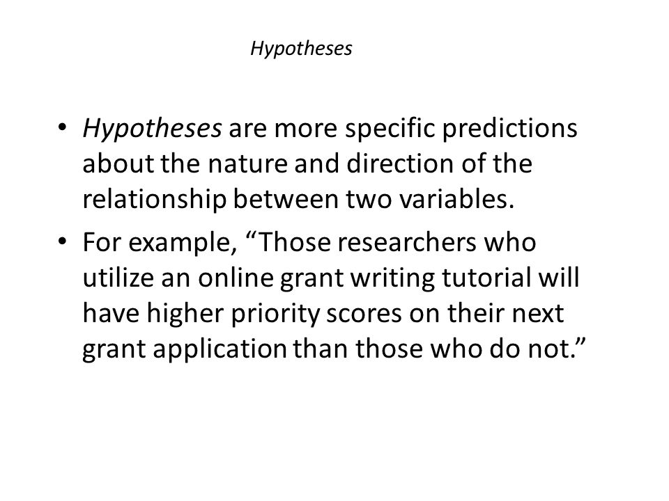 Hypotheses Hypotheses are more specific predictions about the nature and direction of the relationship between two variables.