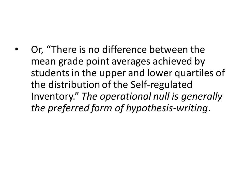 Or, There is no difference between the mean grade point averages achieved by students in the upper and lower quartiles of the distribution of the Self-regulated Inventory. The operational null is generally the preferred form of hypothesis-writing.