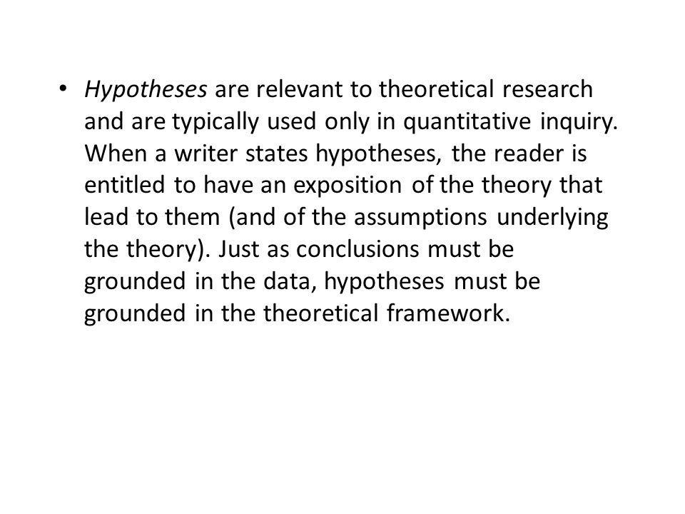 Hypotheses are relevant to theoretical research and are typically used only in quantitative inquiry.