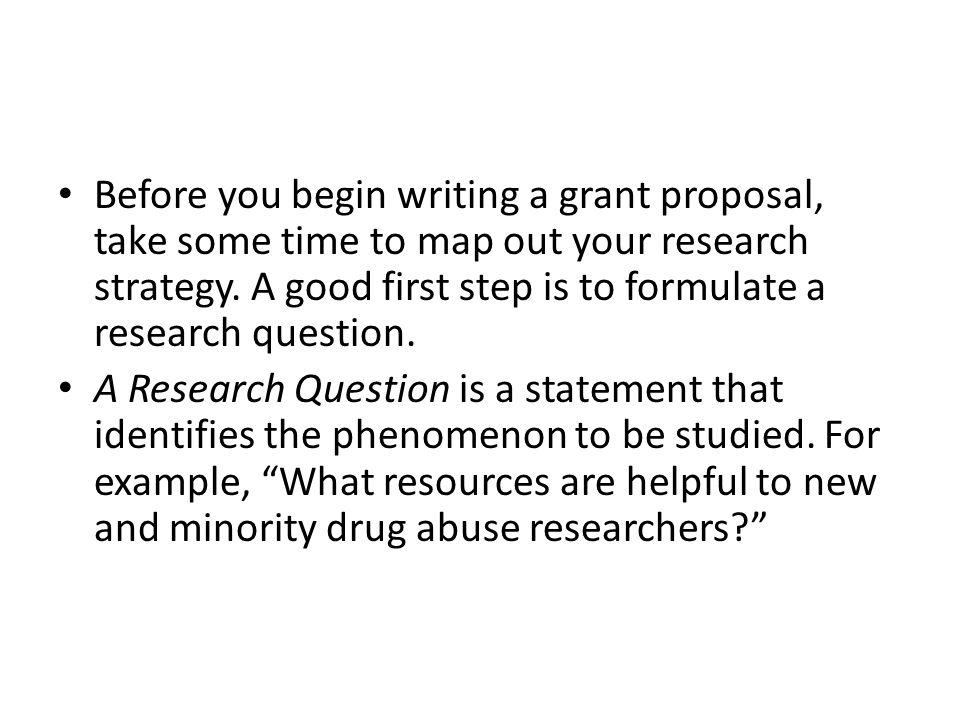 Before you begin writing a grant proposal, take some time to map out your research strategy. A good first step is to formulate a research question.