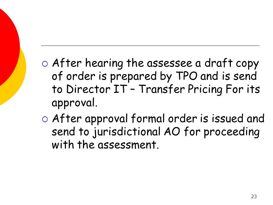 After hearing the assessee a draft copy of order is prepared by TPO and is send to Director IT – Transfer Pricing For its approval.