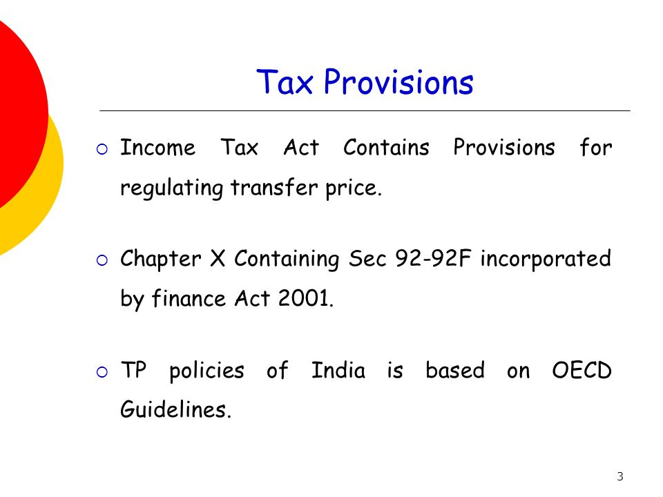 Tax Provisions Income Tax Act Contains Provisions for regulating transfer price. Chapter X Containing Sec 92-92F incorporated by finance Act