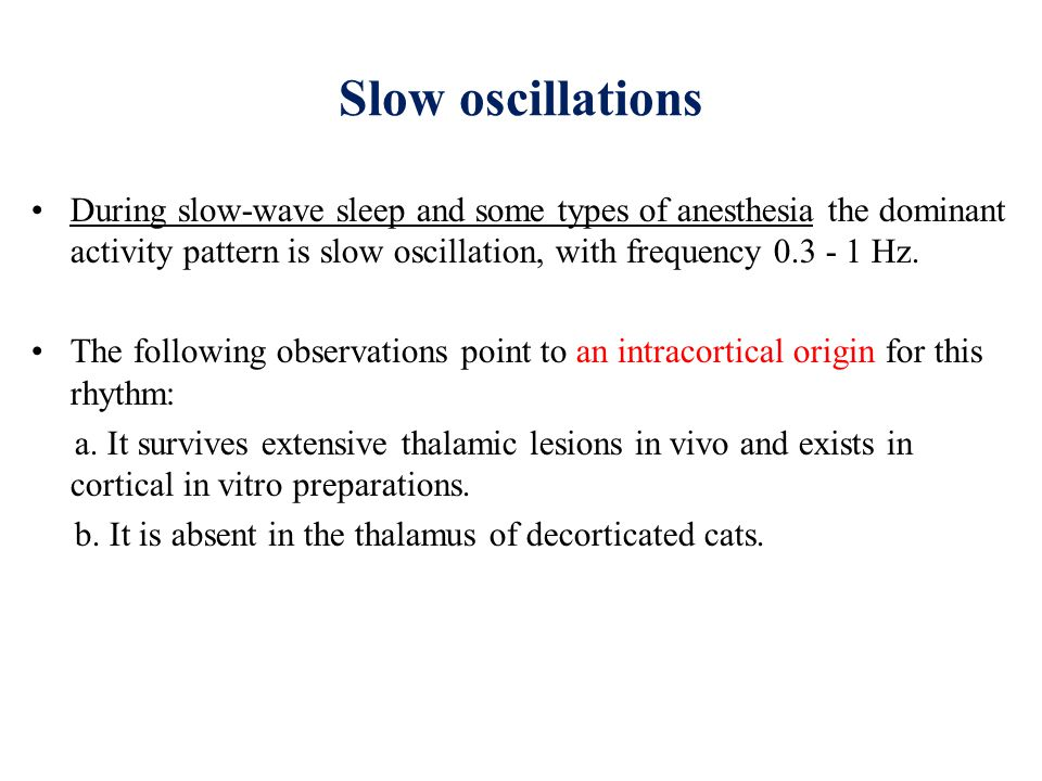 Slow oscillations During slow-wave sleep and some types of anesthesia the dominant activity pattern is slow oscillation, with frequency 0.3 - 1 Hz.