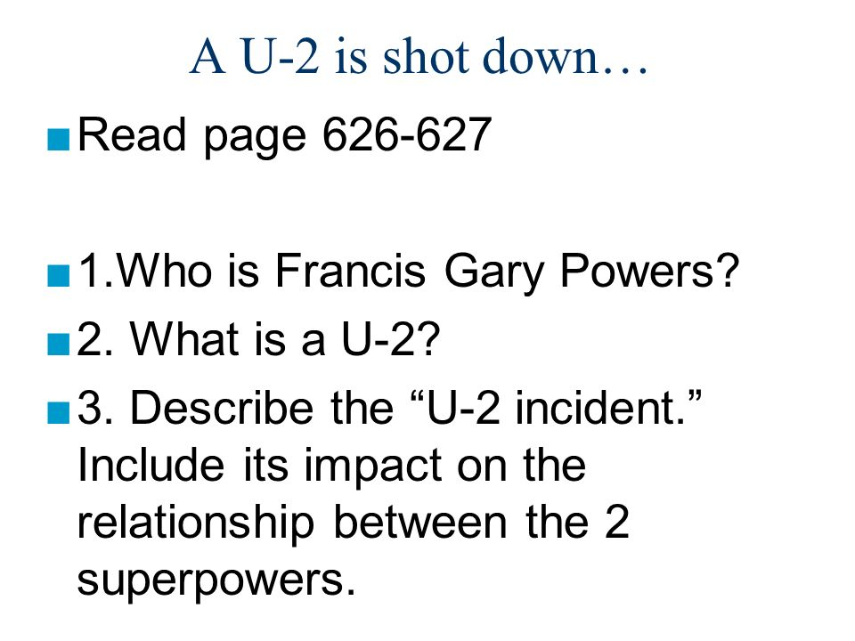 A U-2 is shot down… Read page 626-627 1.Who is Francis Gary Powers