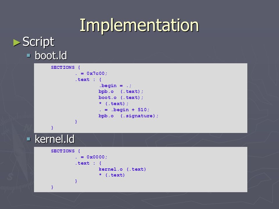 Implementation Script boot.ld kernel.ld SECTIONS { . = 0x7c00;
