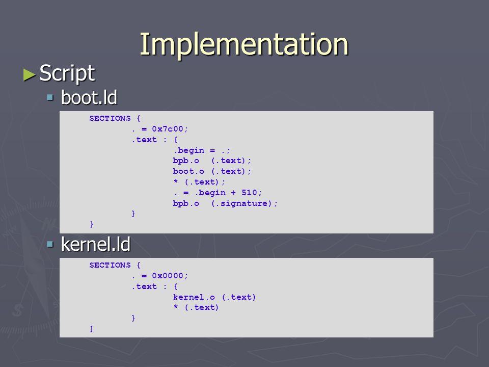 Implementation Script boot.ld kernel.ld SECTIONS { . = 0x7c00;