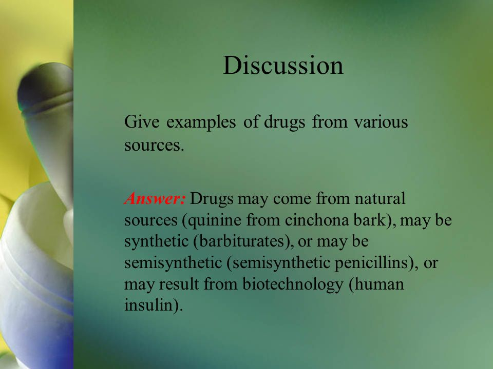 Discussion Give examples of drugs from various sources.