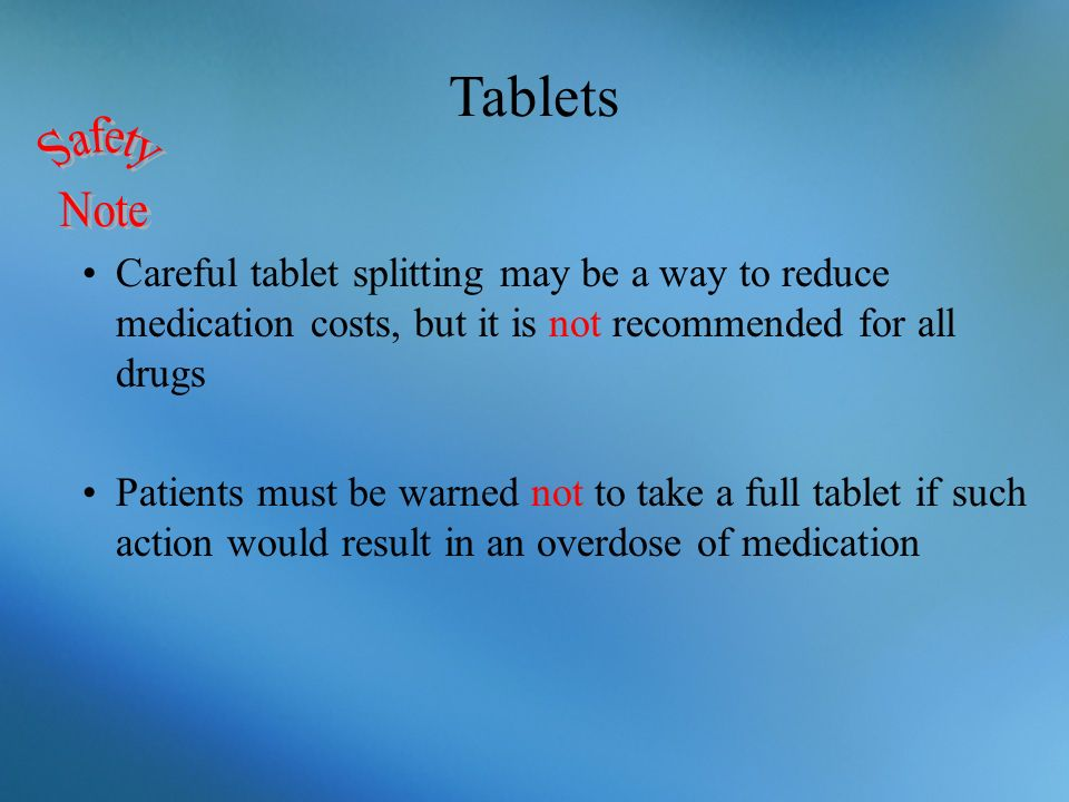Tablets Safety. Note. Careful tablet splitting may be a way to reduce medication costs, but it is not recommended for all drugs.