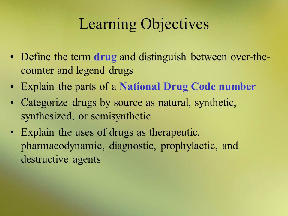 Learning Objectives Define the term drug and distinguish between over-the-counter and legend drugs.