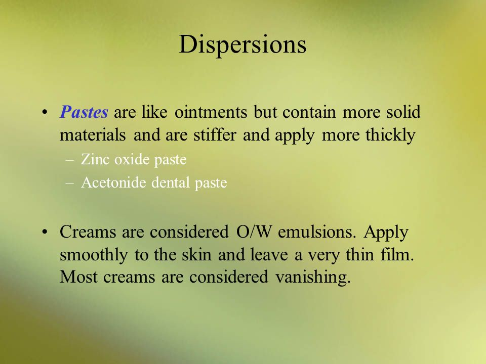 Dispersions Pastes are like ointments but contain more solid materials and are stiffer and apply more thickly.