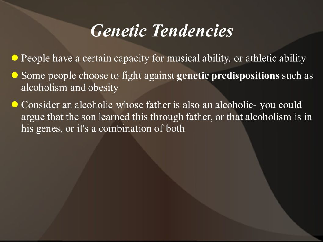 Genetic Tendencies People have a certain capacity for musical ability, or athletic ability.