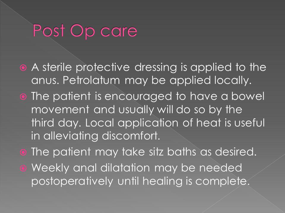 Post Op care A sterile protective dressing is applied to the anus. Petrolatum may be applied locally.