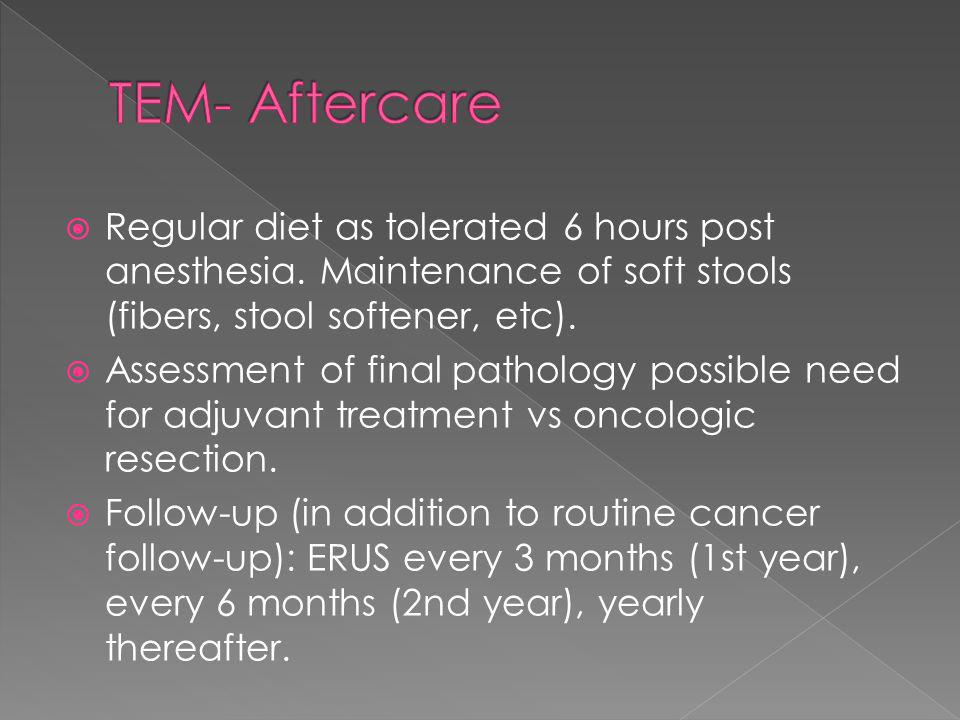 TEM- Aftercare Regular diet as tolerated 6 hours post anesthesia. Maintenance of soft stools (fibers, stool softener, etc).