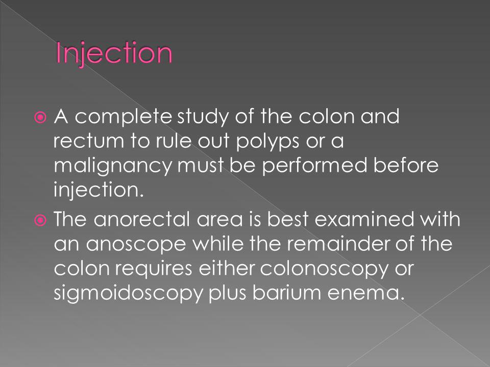 Injection A complete study of the colon and rectum to rule out polyps or a malignancy must be performed before injection.