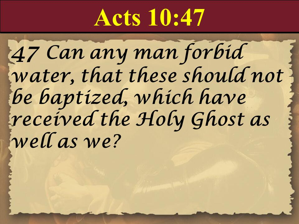 Acts 10:47 47 Can any man forbid water, that these should not be baptized, which have received the Holy Ghost as well as we