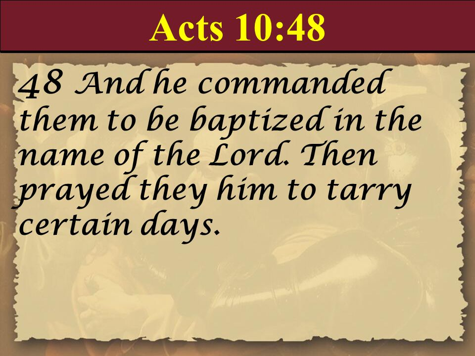 Acts 10:48 48 And he commanded them to be baptized in the name of the Lord. Then prayed they him to tarry certain days.